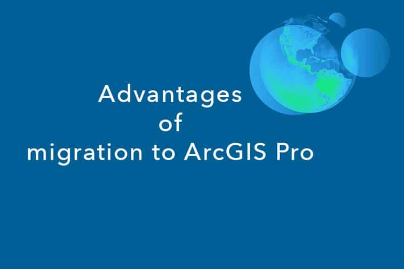 Advantages of migrating to ArcGIS Pro