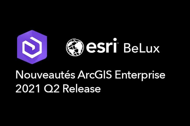 Nouveautés ArcGIS Enterprise Q2 2021 release